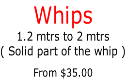Whips 1.2 mtrs to 2 mtrs ( Solid part of the whip )  From $35.00