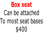 Box seat Can be attached To most seat bases $400