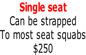 Single seat Can be strapped To most seat squabs $250