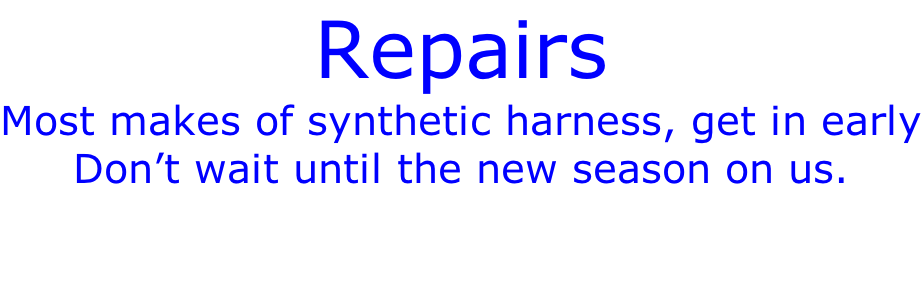 Repairs Most makes of synthetic harness, get in early Don't wait until the new season on us.